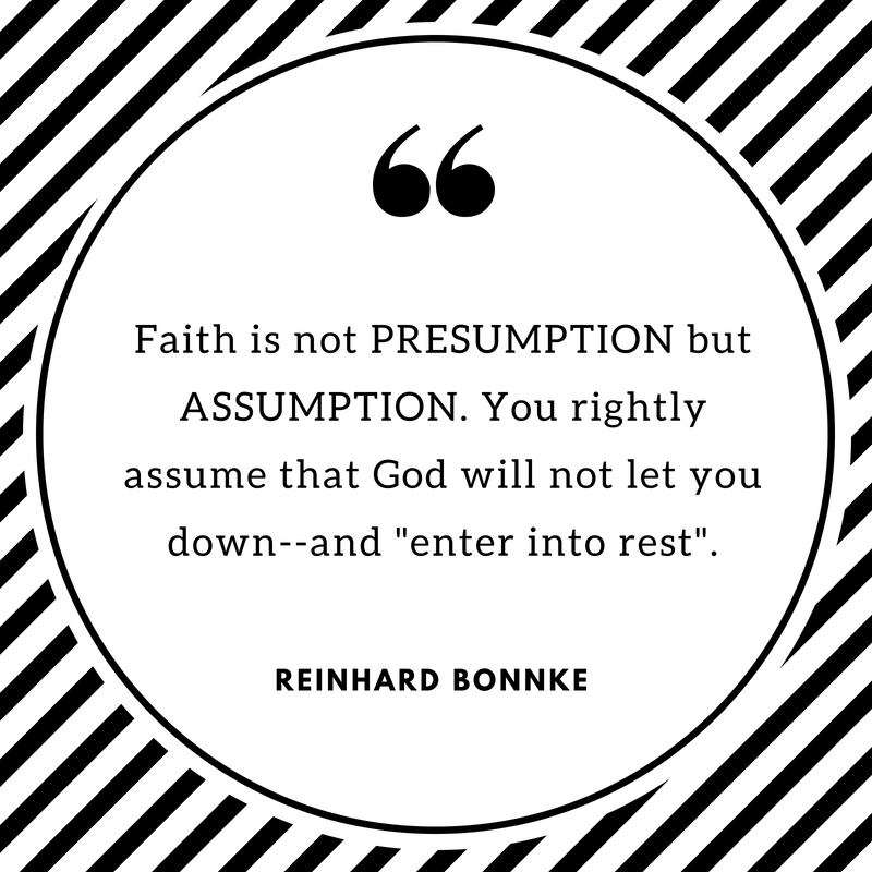Faith is not PRESUMPTION but ASSUMPTION. You rightly assume that God will not let you down--and _enter into rest_.
