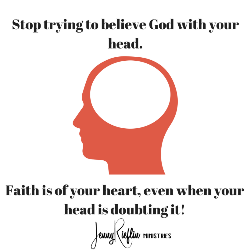Stop trying to believe God with your head.